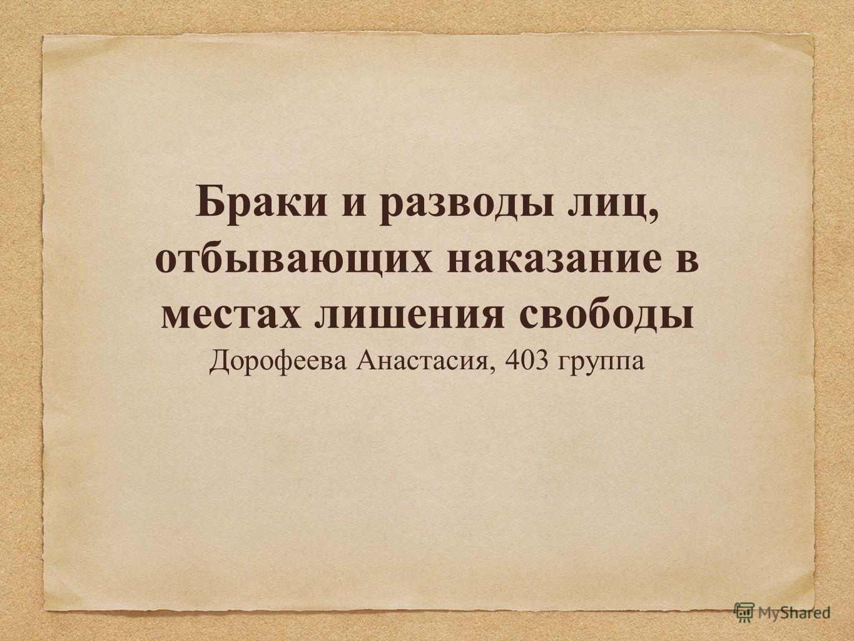 Браки и разводы лиц, отбывающих наказание в местах лишения свободы Дорофеева Анастасия, 403 группа