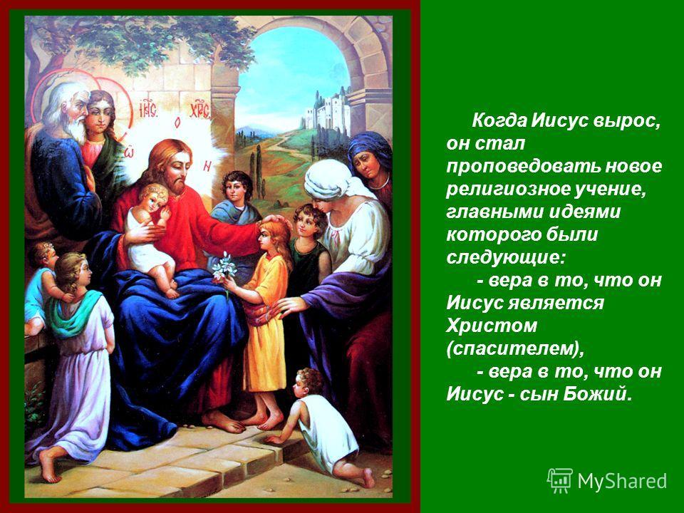 Когда Иисус вырос, он стал проповедовать новое религиозное учение, главными идеями которого были следующие: - вера в то, что он Иисус является Христом (спасителем), - вера в то, что он Иисус - сын Божий.