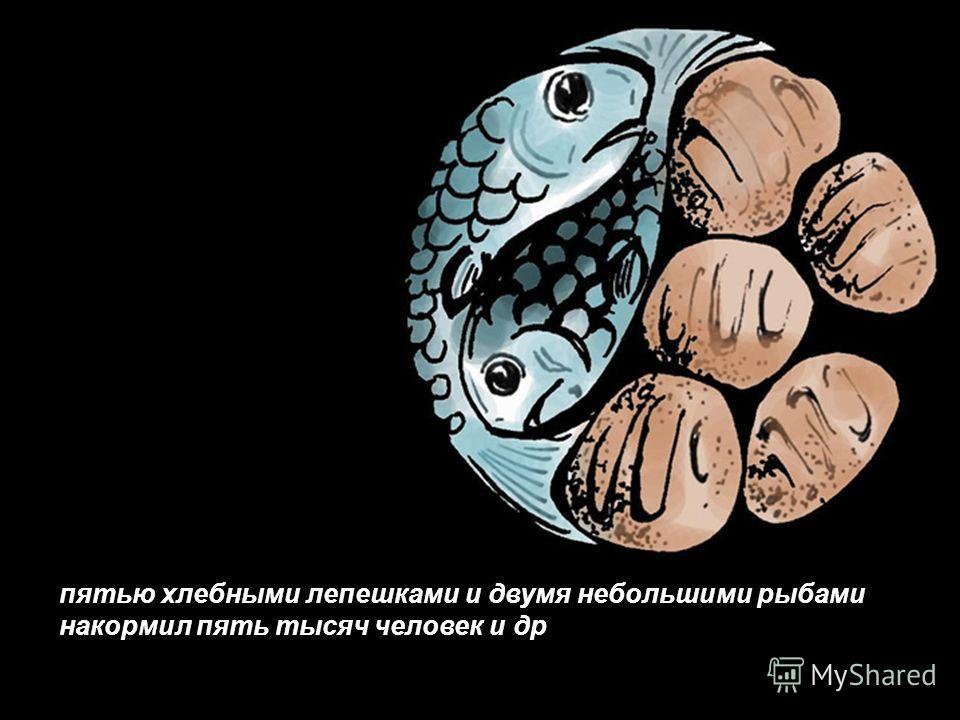 пятью хлебными лепешками и двумя небольшими рыбами накормил пять тысяч человек и др