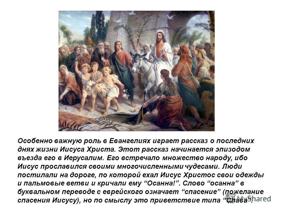 Особенно важную роль в Евангелиях играет рассказ о последних днях жизни Иисуса Христа. Этот рассказ начинается эпизодом въезда его в Иерусалим. Его встречало множество народу, ибо Иисус прославился своими многочисленными чудесами. Люди постилали на д