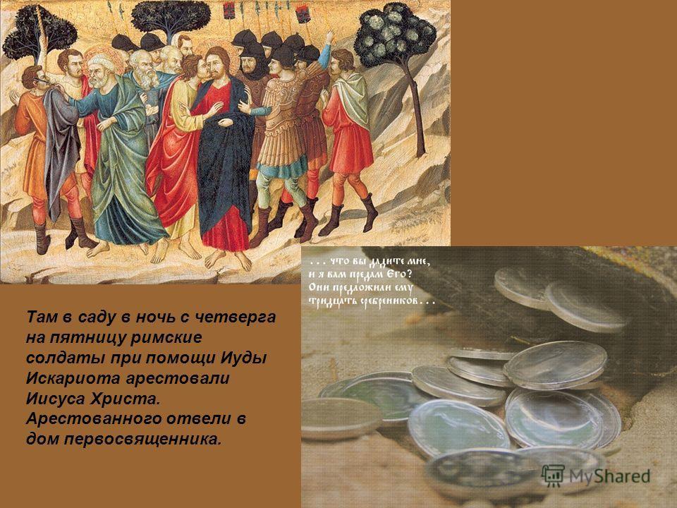 Там в саду в ночь с четверга на пятницу римские солдаты при помощи Иуды Искариота арестовали Иисуса Христа. Арестованного отвели в дом первосвященника.
