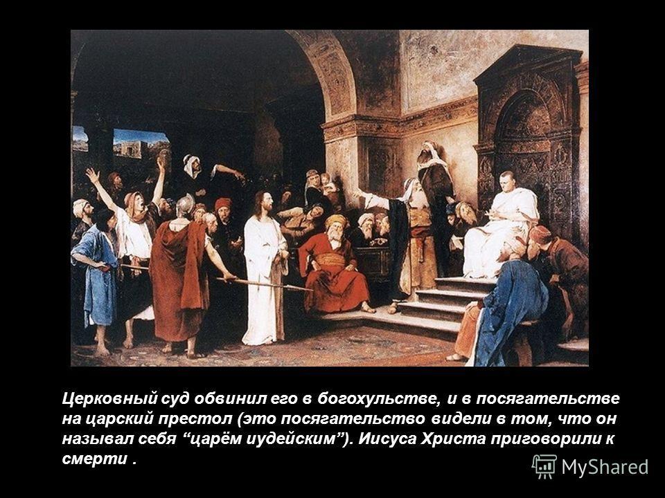 Церковный суд обвинил его в богохульстве, и в посягательстве на царский престол (это посягательство видели в том, что он называл себя царём иудейским). Иисуса Христа приговорили к смерти.