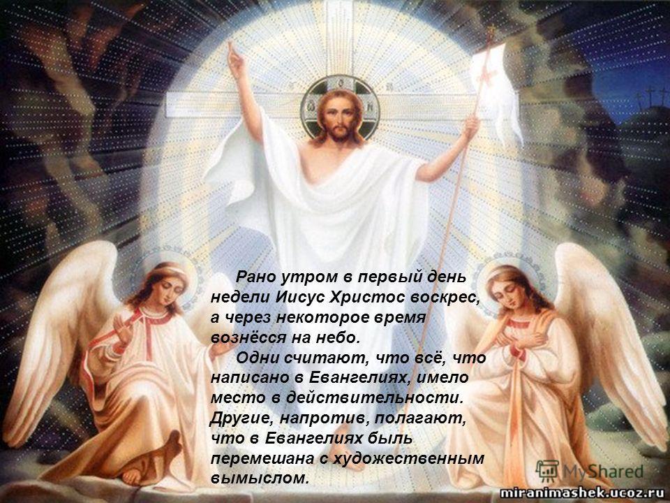 Рано утром в первый день недели Иисус Христос воскрес, а через некоторое время вознёсся на небо. Одни считают, что всё, что написано в Евангелиях, имело место в действительности. Другие, напротив, полагают, что в Евангелиях быль перемешана с художест
