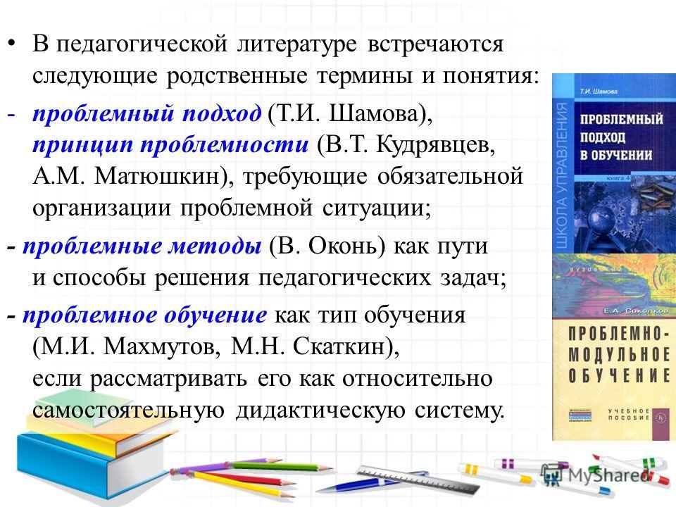 В педагогической литературе встречаются следующие родственные термины и понятия: -проблемный подход (Т.И. Шамова), принцип проблемности (В.Т. Кудрявцев, А.М. Матюшкин), требующие обязательной организации проблемной ситуации; - проблемные методы (В. О