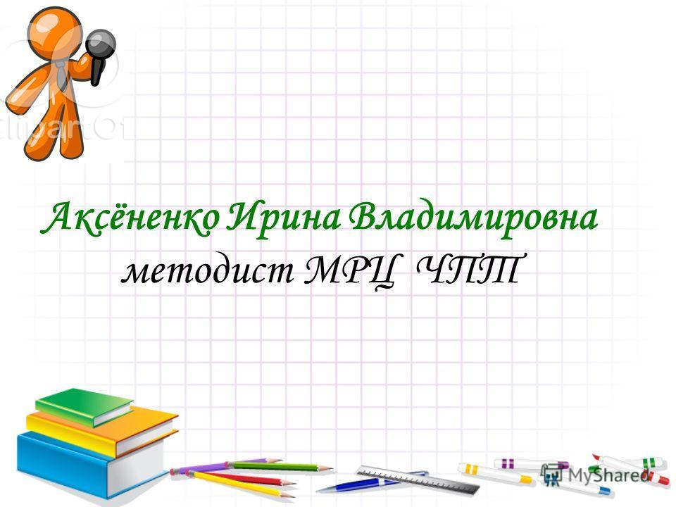 Аксёненко Ирина Владимировна методист МРЦ ЧПТ