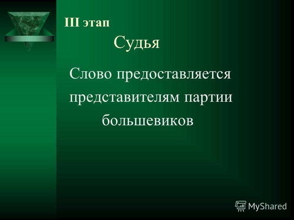 III этап Судья Слово предоставляется представителям партии большевиков