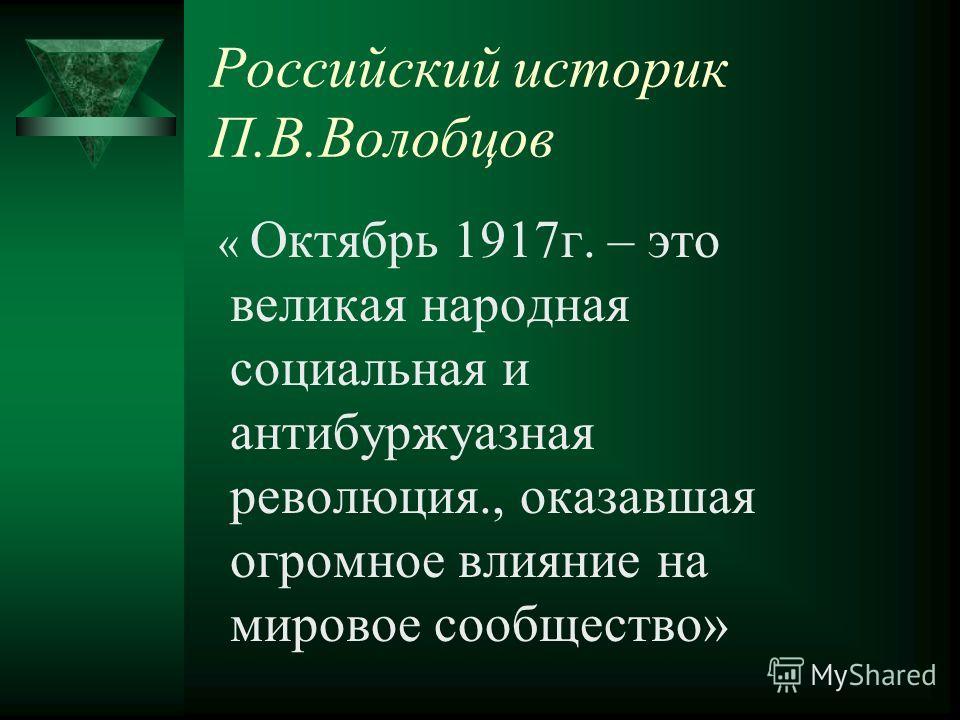 Российский историк П.В.Волобцов « Октябрь 1917 г. – это великая народная социальная и антибуржуазная революция., оказавшая огромное влияние на мировое сообщество»