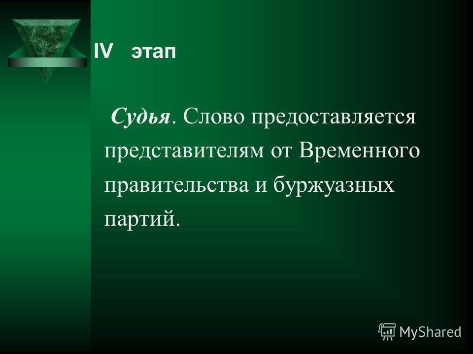 Судья. Слово предоставляется представителям от Временного правительства и буржуазных партий. IV этап