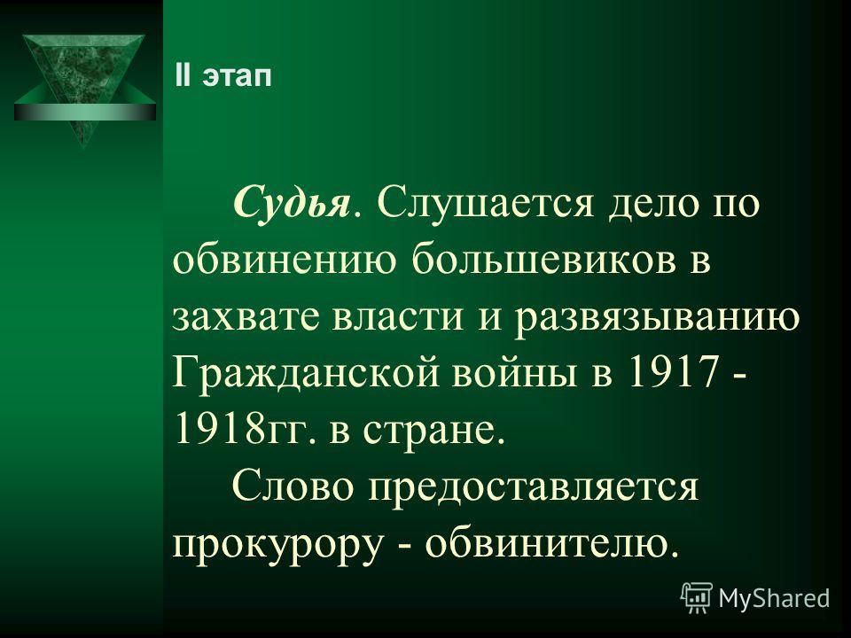 Судья. Слушается дело по обвинению большевиков в захвате власти и развязыванию Гражданской войны в 1917 - 1918 гг. в стране. Слово предоставляется прокурору - обвинителю. II этап