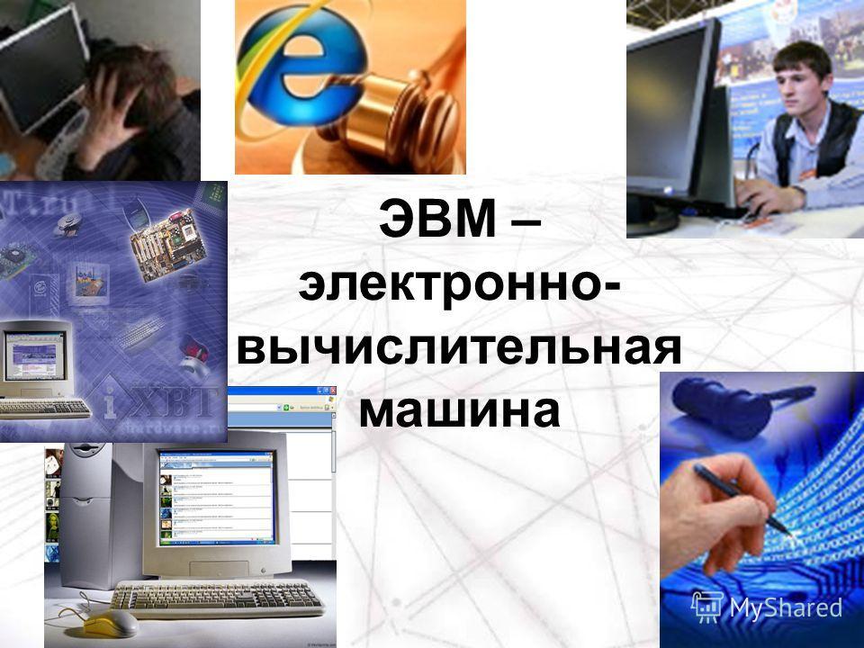 ЭВМ – электронно- вычислительная машина