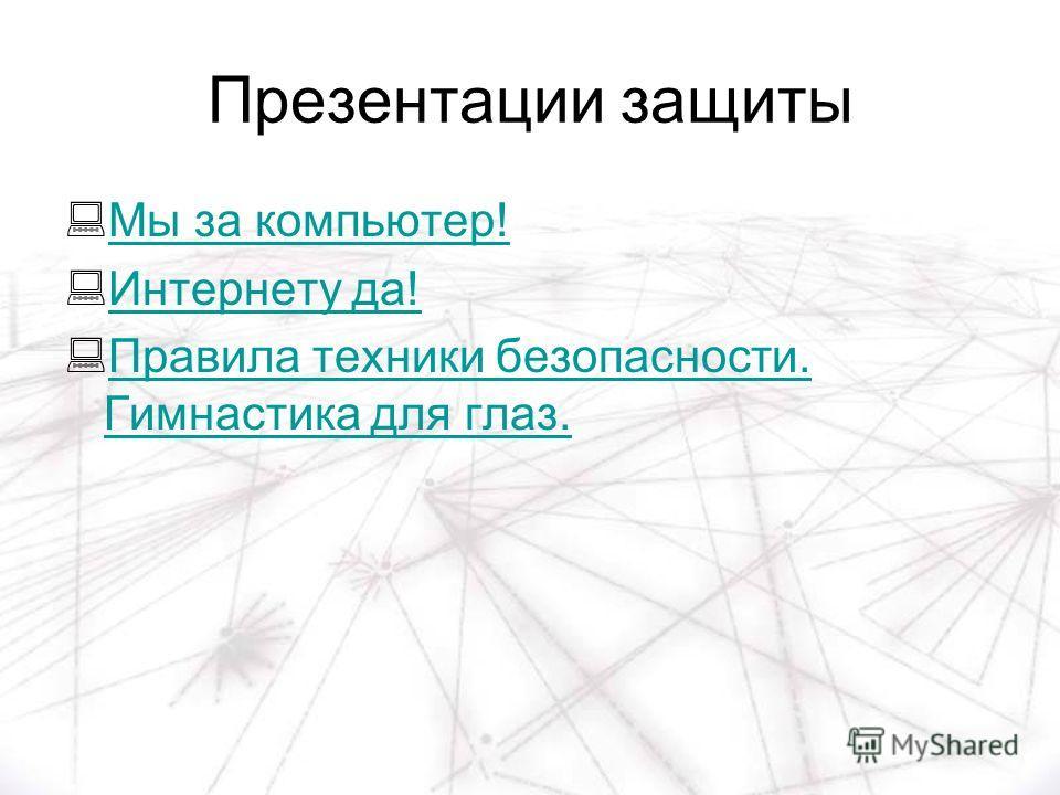 Презентации защиты Мы за компьютер! Интернету да! Правила техники безопасности. Гимнастика для глаз. Правила техники безопасности. Гимнастика для глаз.
