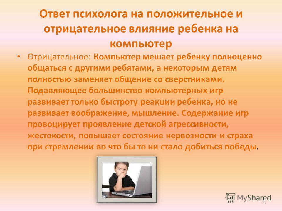 Ответ психолога на положительное и отрицательное влияние ребенка на компьютер Отрицательное: Компьютер мешает ребенку полноценно общаться с другими ребятами, а некоторым детям полностью заменяет общение со сверстниками. Подавляющее большинство компью