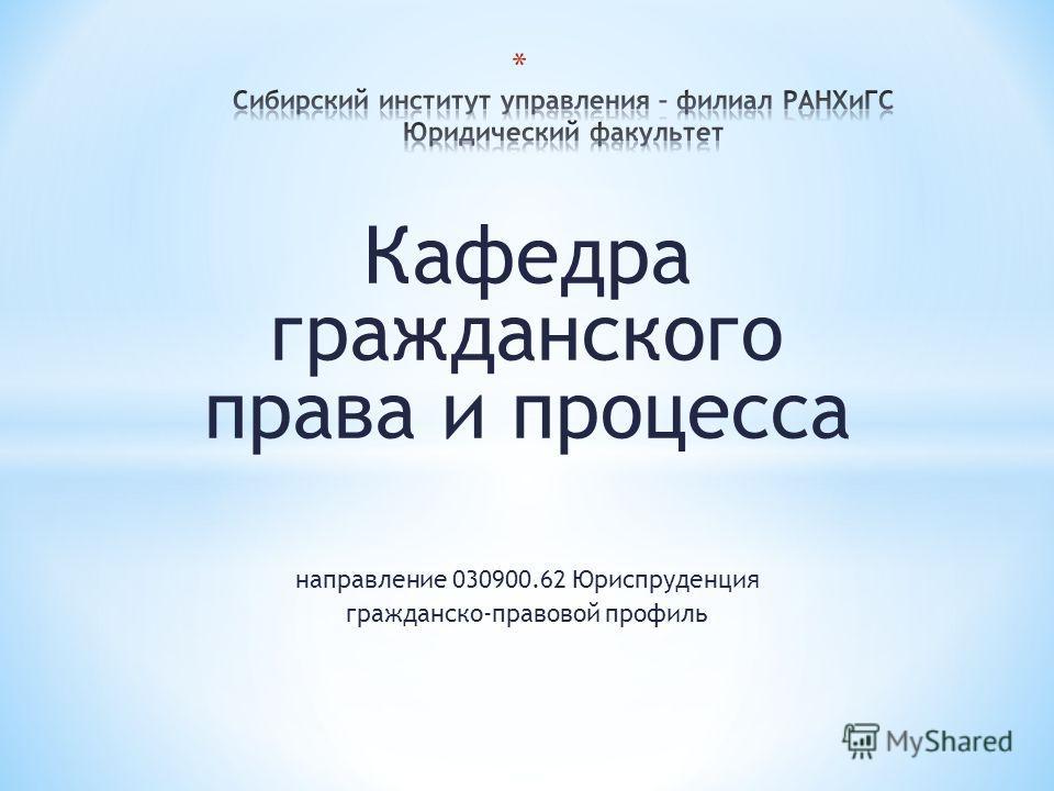 Кафедра гражданского права и процесса направление 030900.62 Юриспруденция гражданско-правовой профиль