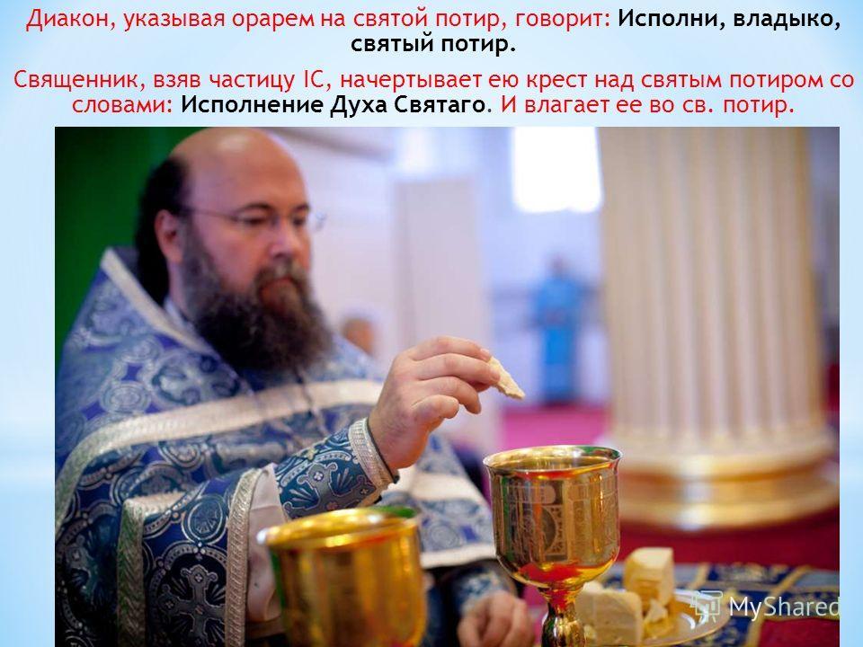 Диакон, указывая орарем на святой потир, говорит: Исполни, владыко, святый потир. Священник, взяв частицу IС, начертывает ею крест над святым потиром со словами: Исполнение Духа Святаго. И влагает ее во св. потир.