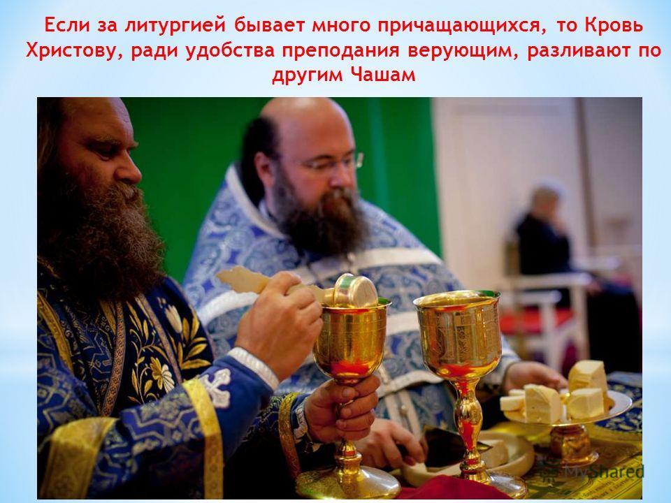Если за литургией бывает много причащающихся, то Кровь Христову, ради удобства преподания верующим, разливают по другим Чашам