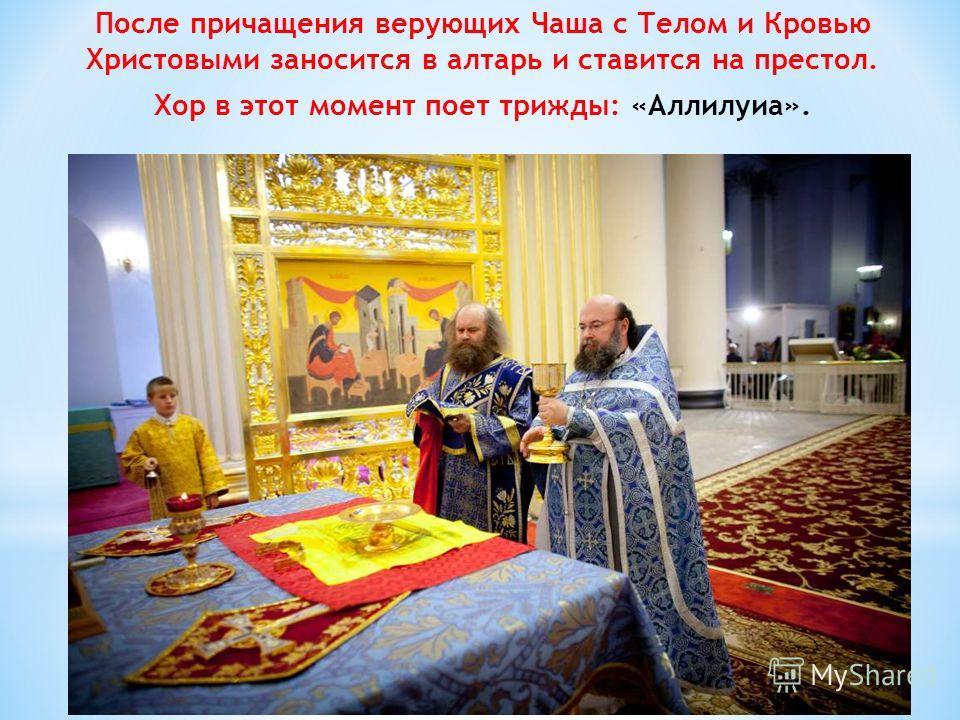 После причащения верующих Чаша с Телом и Кровью Христовыми заносится в алтарь и ставится на престол. Хор в этот момент поет трижды: «Аллилуиа».