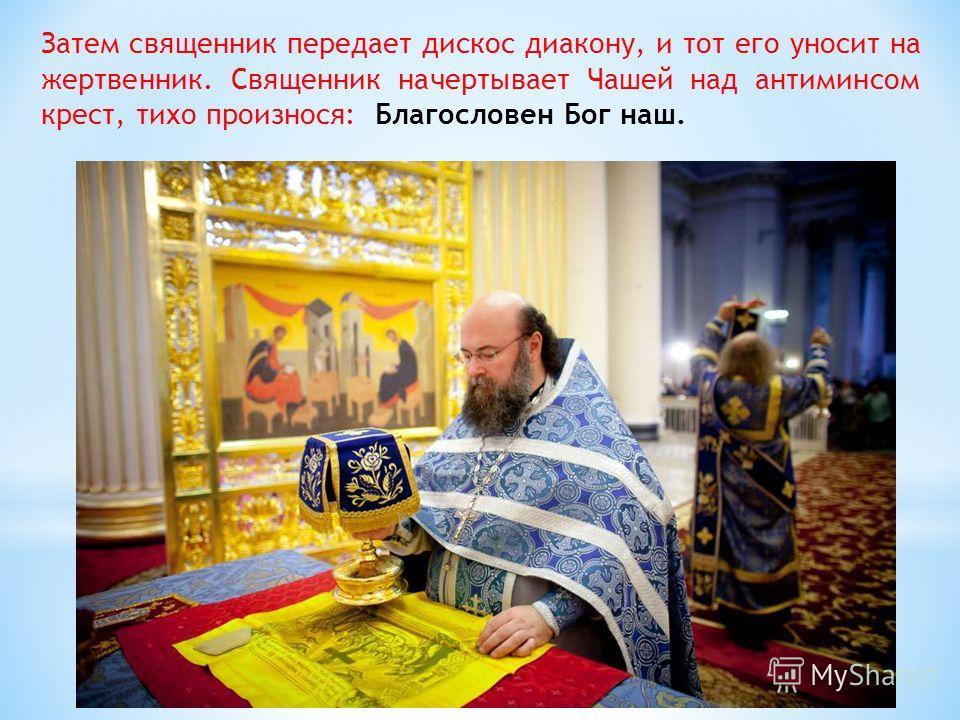 Затем священник передает дискос диакону, и тот его уносит на жертвенник. Священник начертывает Чашей над антиминсом крест, тихо произнося: Благословен Бог наш.