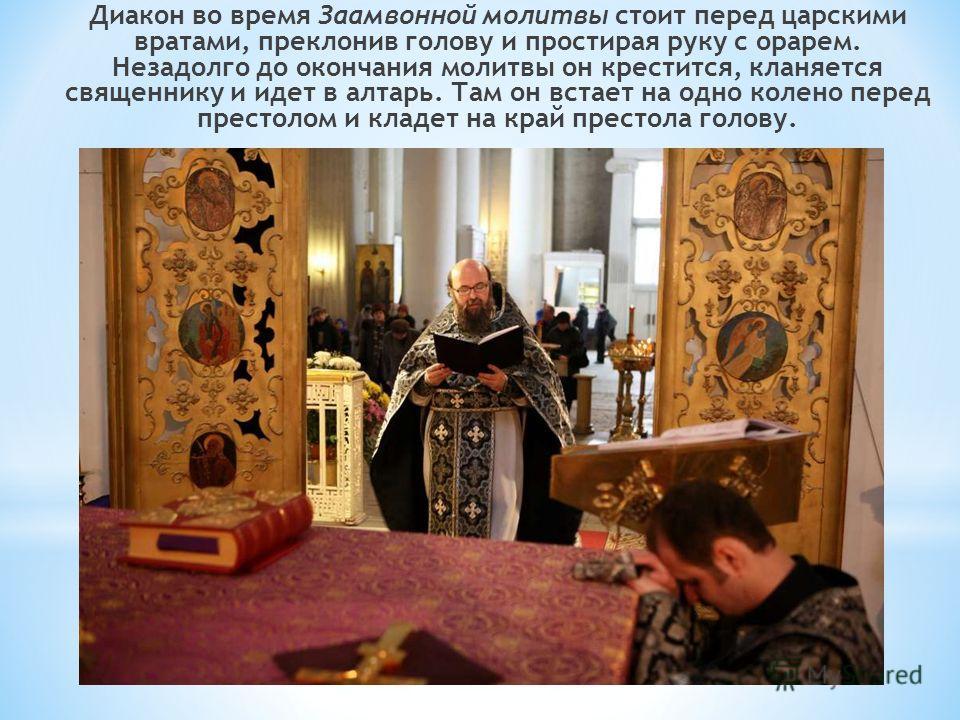 Диакон во время Заамвонной молитвы стоит перед царскими вратами, преклонив голову и простирая руку с орарем. Незадолго до окончания молитвы он крестится, кланяется священнику и идет в алтарь. Там он встает на одно колено перед престолом и кладет на к