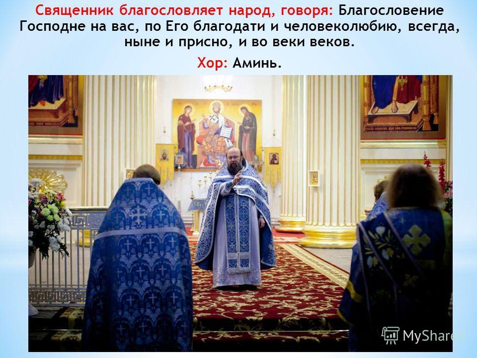 Священник благословляет народ, говоря: Благословение Господне на вас, по Его благодати и человеколюбию, всегда, ныне и присно, и во веки веков. Хор: Аминь.