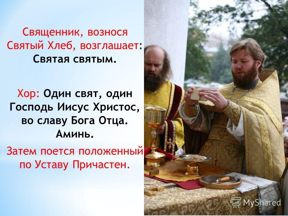 Священник, вознося Святый Хлеб, возглашает: Святая святым. Хор: Один свят, один Господь Иисус Христос, во славу Бога Отца. Аминь. Затем поется положенный по Уставу Причастен.