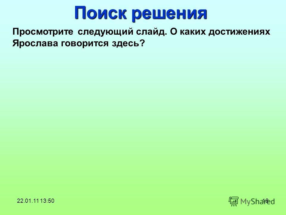 18 Поиск решения Просмотрите следующий слайд. О каких достижениях Ярослава говорится здесь? 22.01.11 13:50