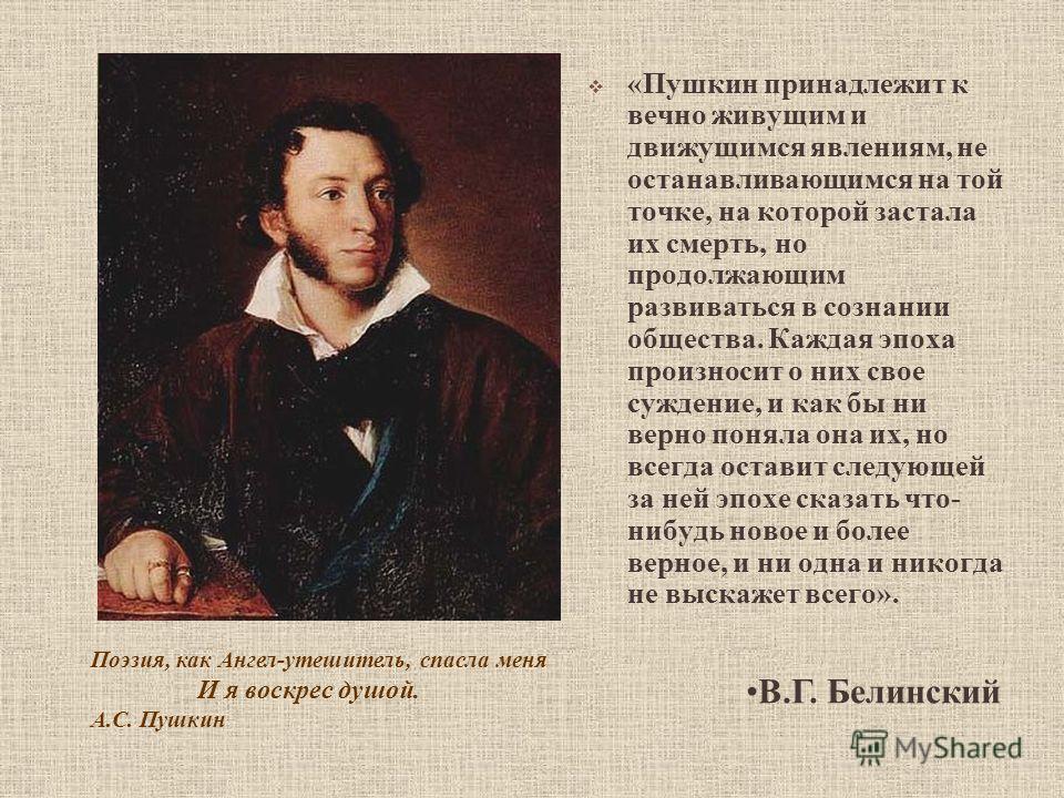 «Пушкин принадлежит к вечно живущим и движущимся явлениям, не останавливающимся на той точке, на которой застала их смерть, но продолжающим развиваться в сознании общества. Каждая эпоха произносит о них свое суждение, и как бы ни верно поняла она их,