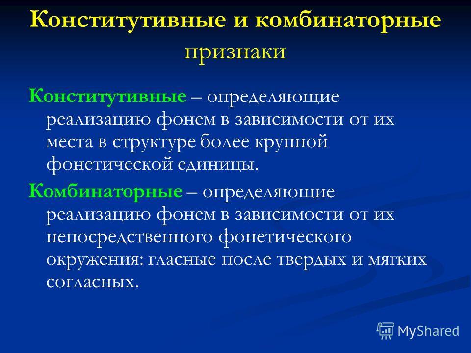 Конститутивные и комбинаторные признаки Конститутивные – определяющие реализацию фонем в зависимости от их места в структуре более крупной фонетической единицы. Комбинаторные – определяющие реализацию фонем в зависимости от их непосредственного фонет
