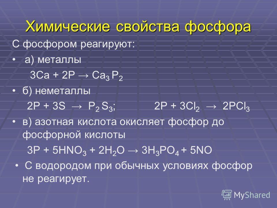 Химические свойства фосфора С фосфором реагируют: а) металлы 3Са + 2Р Са 3 Р 2 б) неметаллы 2Р + 3S Р 2 S 3 ; 2Р + 3Сl 2 2РСl 3 в) азотная кислота окисляет фосфор до фосфорной кислоты 3Р + 5НNO 3 + 2Н 2 О 3Н 3 РО 4 + 5NO С водородом при обычных услов