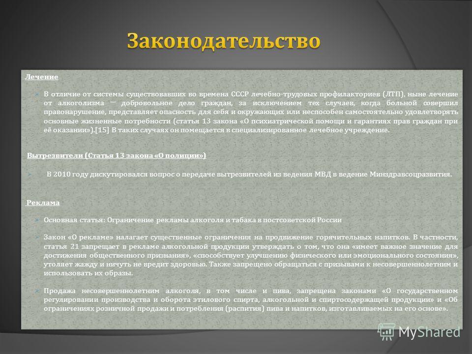 Лечение В отличие от системы существовавших во времена СССР лечебно-трудовых профилакториев (ЛТП), ныне лечение от алкоголизма добровольное дело граждан, за исключением тех случаев, когда больной совершил правонарушение, представляет опасность для се