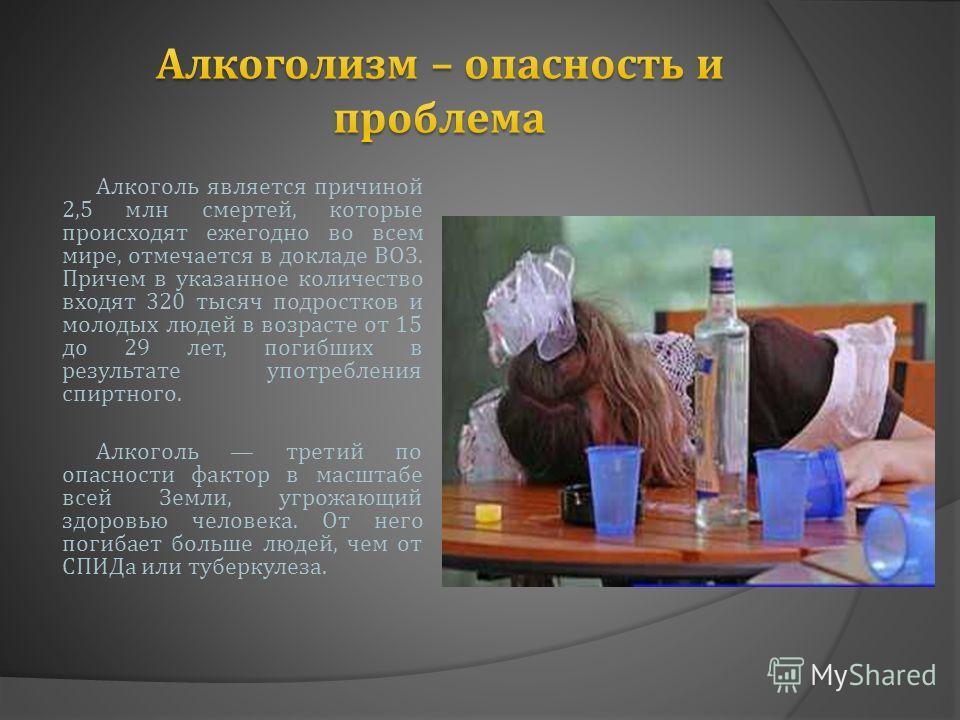 Алкоголь является причиной 2,5 млн смертей, которые происходят ежегодно во всем мире, отмечается в докладе ВОЗ. Причем в указанное количество входят 320 тысяч подростков и молодых людей в возрасте от 15 до 29 лет, погибших в результате употребления с