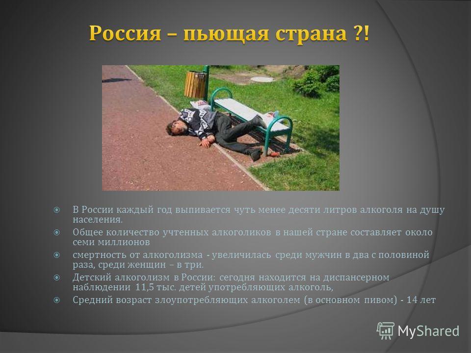 В России каждый год выпивается чуть менее десяти литров алкоголя на душу населения. Общее количество учтенных алкоголиков в нашей стране составляет около семи миллионов смертность от алкоголизма - увеличилась среди мужчин в два с половиной раза, сред