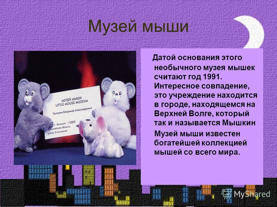 Музей мыши Датой основания этого необычного музея мышек считают год 1991. Интересное совпадение, это учреждение находится в городе, находящемся на Верхней Волге, который так и называется Мышкин Музей мыши известен богатейшей коллекцией мышей со всего