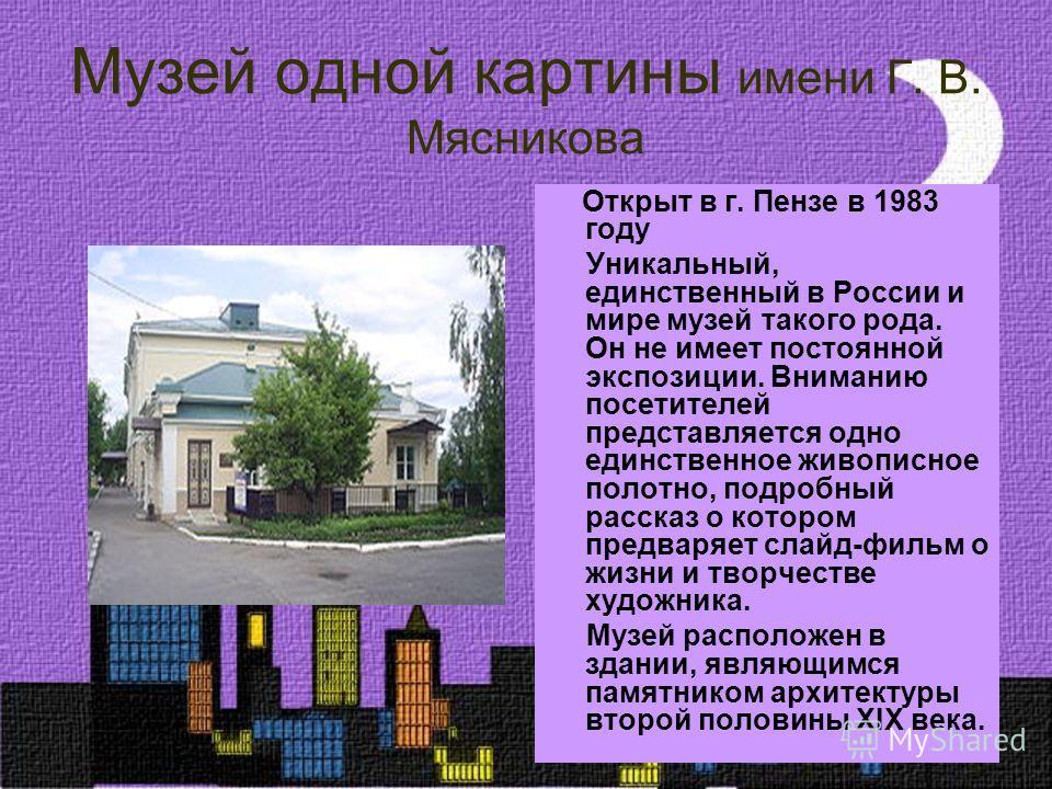 Музей одной картины имени Г. В. Мясникова Открыт в г. Пензе в 1983 году Уникальный, единственный в России и мире музей такого рода. Он не имеет постоянной экспозиции. Вниманию посетителей представляется одно единственное живописное полотно, подробный