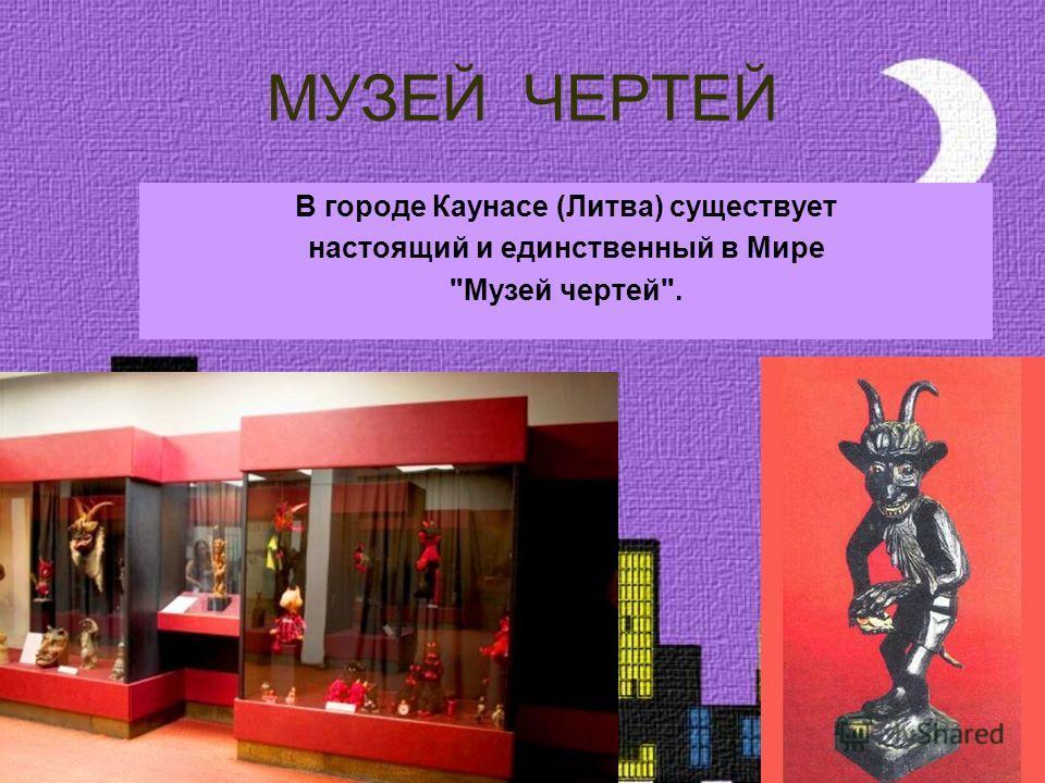 МУЗЕЙ ЧЕРТЕЙ В городе Каунасе (Литва) существует настоящий и единственный в Мире Музей чертей.