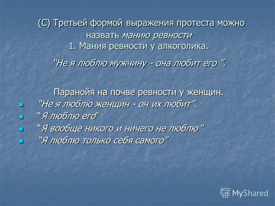 (С) Третьей формой выражения протеста можно назвать манию ревности 1. Мания ревности у алкоголика. Не я люблю мужчину - она любит его. (С) Третьей формой выражения протеста можно назвать манию ревности 1. Мания ревности у алкоголика. Не я люблю мужчи
