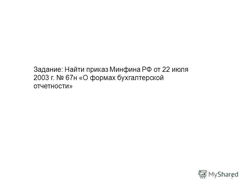 7 Задание: Найти приказ Минфина РФ от 22 июля 2003 г. 67 н «О формах бухгалтерской отчетности»