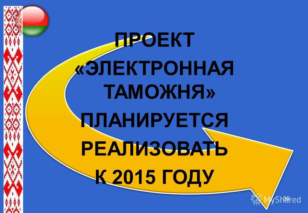 30 ПРОЕКТ «ЭЛЕКТРОННАЯ ТАМОЖНЯ» ПЛАНИРУЕТСЯ РЕАЛИЗОВАТЬ К 2015 ГОДУ