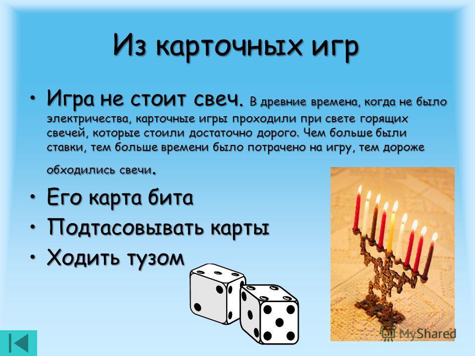 Из карточных игр Игра не стоит свеч. В древние времена, когда не было электричества, карточные игры проходили при свете горящих свечей, которые стоили достаточно дорого. Чем больше были ставки, тем больше времени было потрачено на игру, тем дороже об