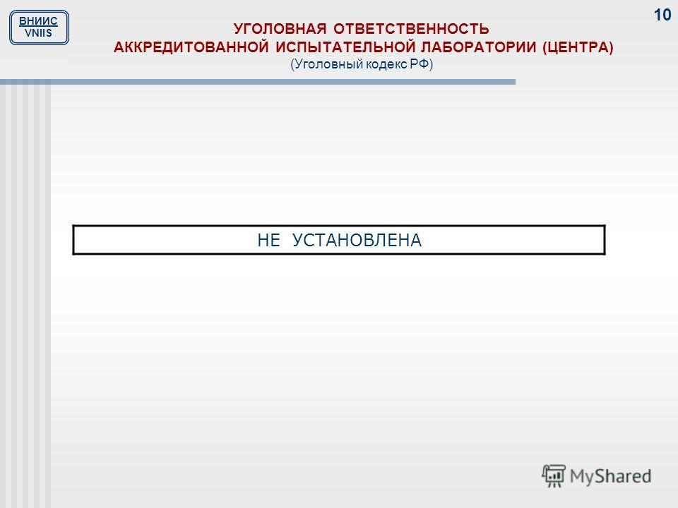ВНИИС VNIIS 10 УГОЛОВНАЯ ОТВЕТСТВЕННОСТЬ АККРЕДИТОВАННОЙ ИСПЫТАТЕЛЬНОЙ ЛАБОРАТОРИИ (ЦЕНТРА) (Уголовный кодекс РФ) НЕ УСТАНОВЛЕНА
