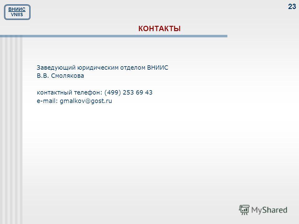 ВНИИС VNIIS 23 КОНТАКТЫ Заведующий юридическим отделом ВНИИС В.В. Смолякова контактный телефон: (499) 253 69 43 е-mail: gmalkov@gost.ru