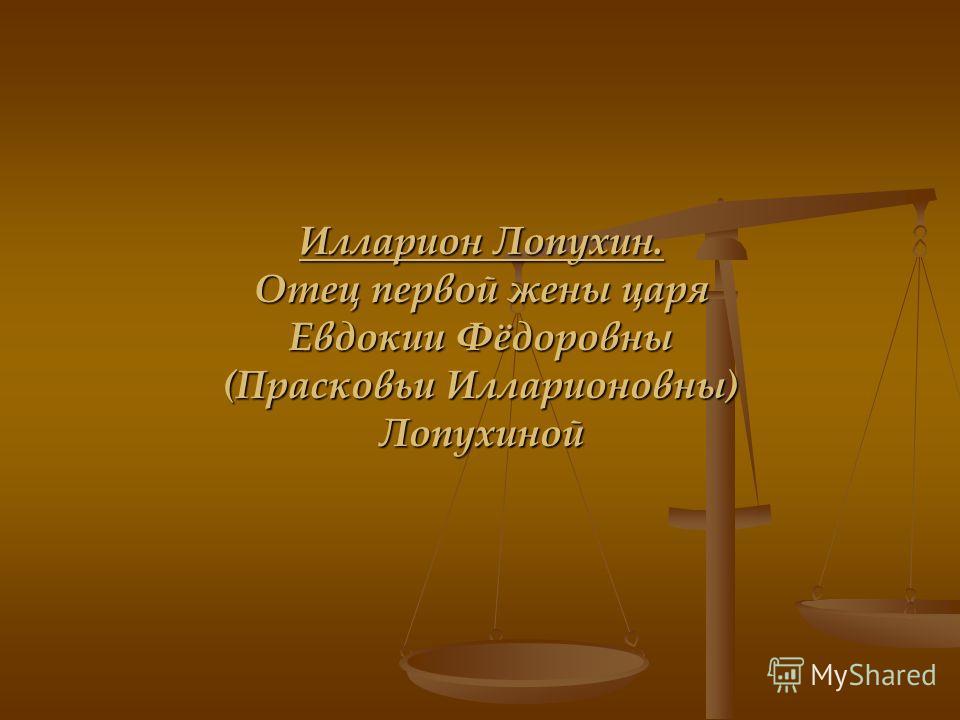 Илларион Лопухин. Отец первой жены царя Евдокии Фёдоровны (Прасковьи Илларионовны) Лопухиной