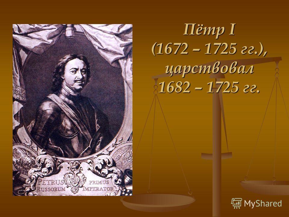 Пётр I (1672 – 1725 гг.), царствовал 1682 – 1725 гг.