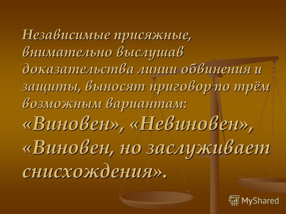 Независимые присяжные, внимательно выслушав доказательства линии обвинения и защиты, выносят приговор по трём возможным вариантам: «Виновен», «Невиновен», «Виновен, но заслуживает снисхождения».