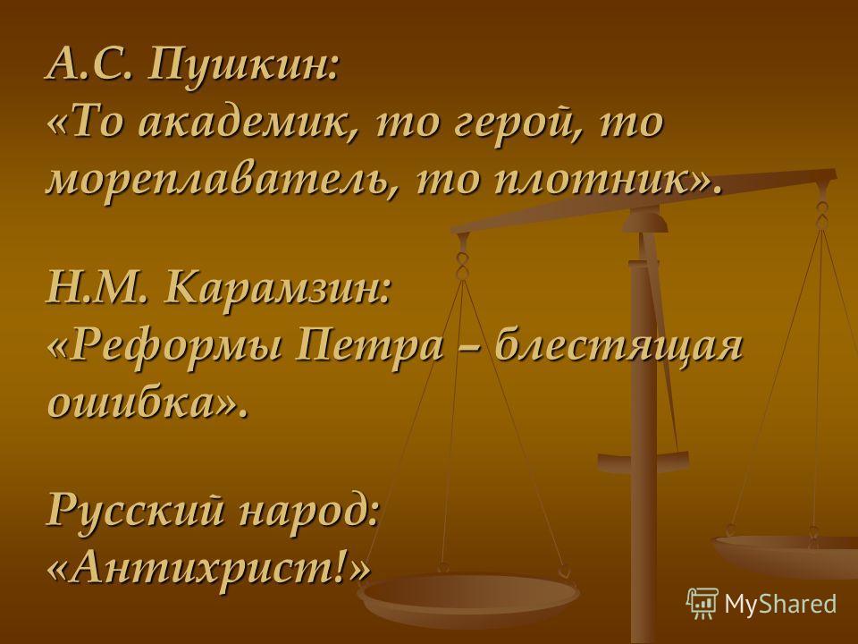 А.С. Пушкин: «То академик, то герой, то мореплаватель, то плотник». Н.М. Карамзин: «Реформы Петра – блестящая ошибка». Русский народ: «Антихрист!»