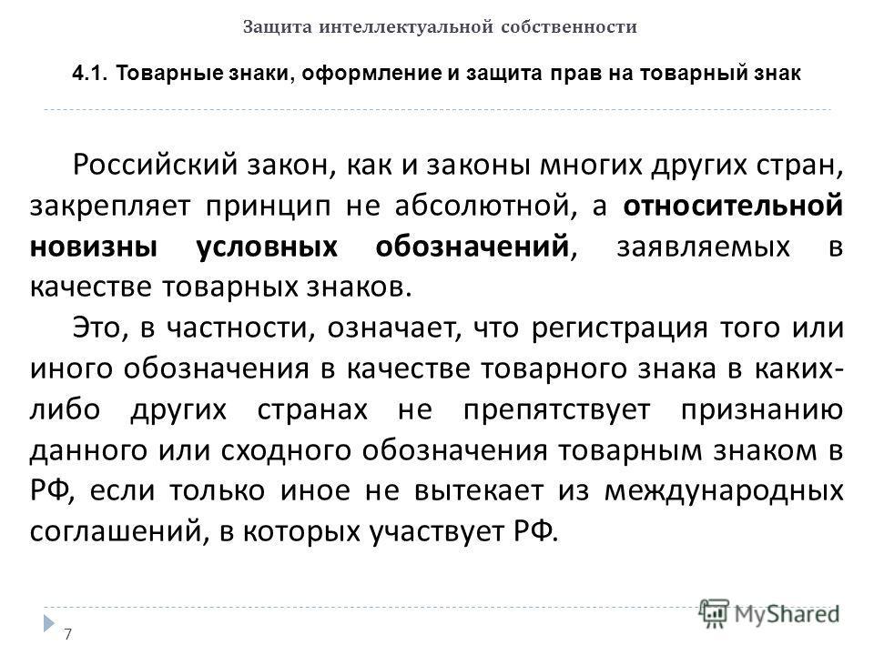 Защита интеллектуальной собственности 7 4.1. Товарные знаки, оформление и защита прав на товарный знак Российский закон, как и законы многих других стран, закрепляет принцип не абсолютной, а относительной новизны условных обозначений, заявляемых в ка