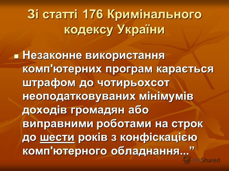 Зі статті 176 Кримінального кодексу України Незаконне використання комп'ютерних программмммм карається штрафом до чотирьохсот неоподатковуваних мінімумів доходів громадян або виправними роботами на строк до шести років з конфіскацією компьютерного об