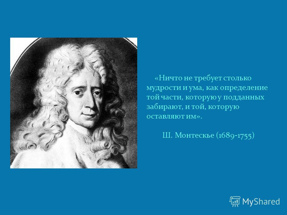 «Ничто не требует столько мудрости и ума, как определение той части, которую у подданных забирают, и той, которую оставляют им». Ш. Монтескье (1689-1755)