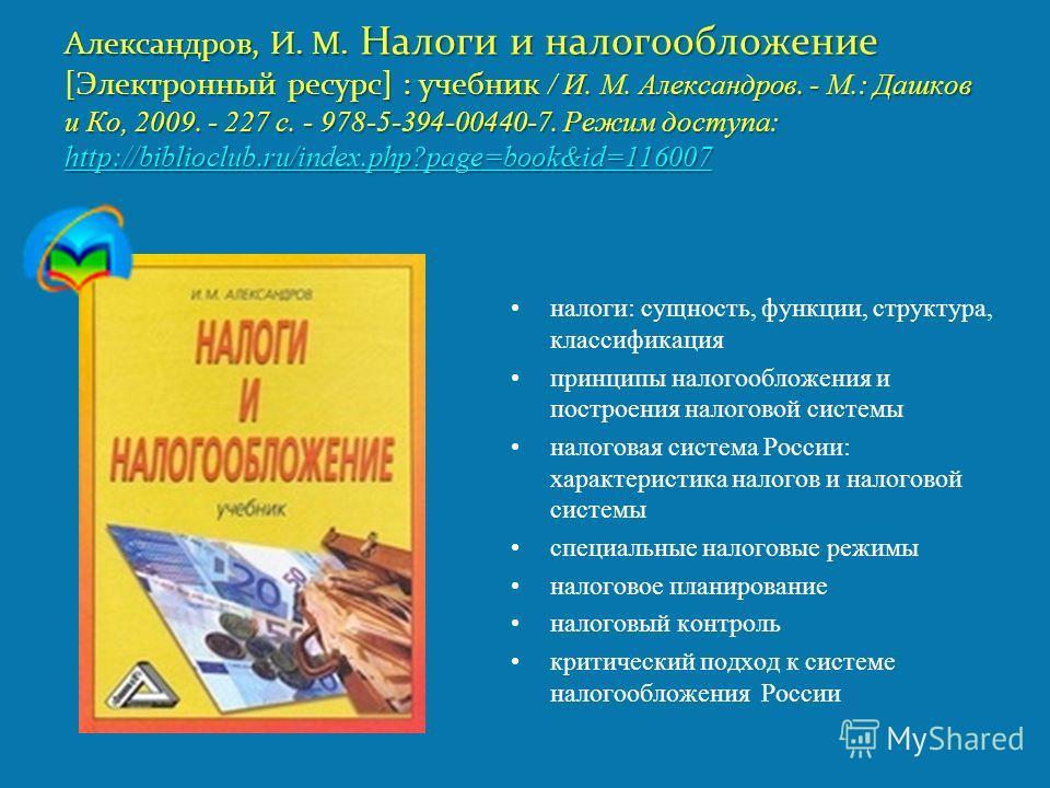 Александров, И. М. Налоги и налогообложение [Электронный ресурс] : учебник / И. М. Александров. - М.: Дашков и Ко, 2009. - 227 с. - 978-5-394-00440-7. Режим доступа: http://biblioclub.ru/index.php?page=book&id=116007 http://biblioclub.ru/index.php?pa