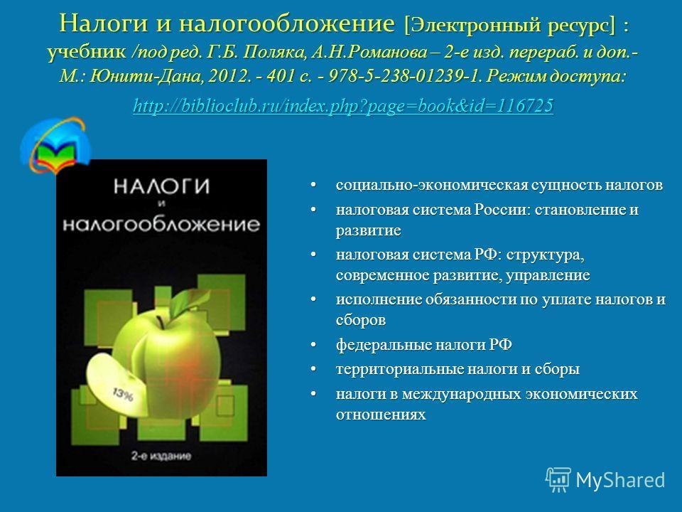 Налоги и налогообложение [Электронный ресурс] : учебник /под ред. Г.Б. Поляка, А.Н.Романова – 2-е изд. перераб. и доп.- М.: Юнити-Дана, 2012. - 401 с. - 978-5-238-01239-1. Режим доступа: http://biblioclub.ru/index.php?page=book&id=116725 http://bibli