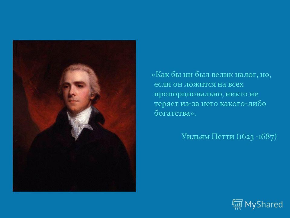 «Как бы ни был велик налог, но, если он ложится на всех пропорционально, никто не теряет из-за него какого-либо богатства». Уильям Петти (1623 -1687)